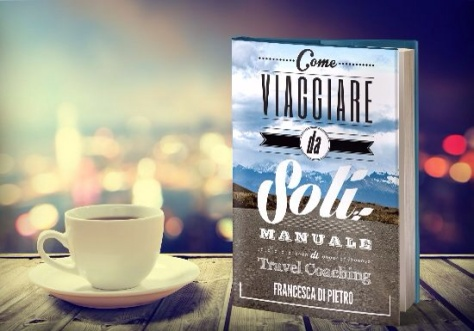 Come viaggiare da soli. Manuale di Travel Coaching di Francesca Di Pietro